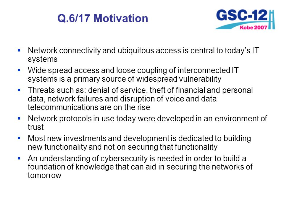 Q.6/17 Motivation Network connectivity and ubiquitous access is central to todays IT systems Wide spread access and loose coupling of interconnected I