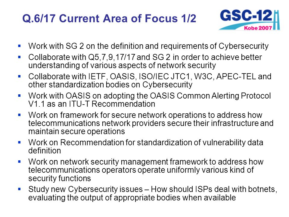 Q.6/17 Current Area of Focus 1/2 Work with SG 2 on the definition and requirements of Cybersecurity Collaborate with Q5,7,9,17/17 and SG 2 in order to