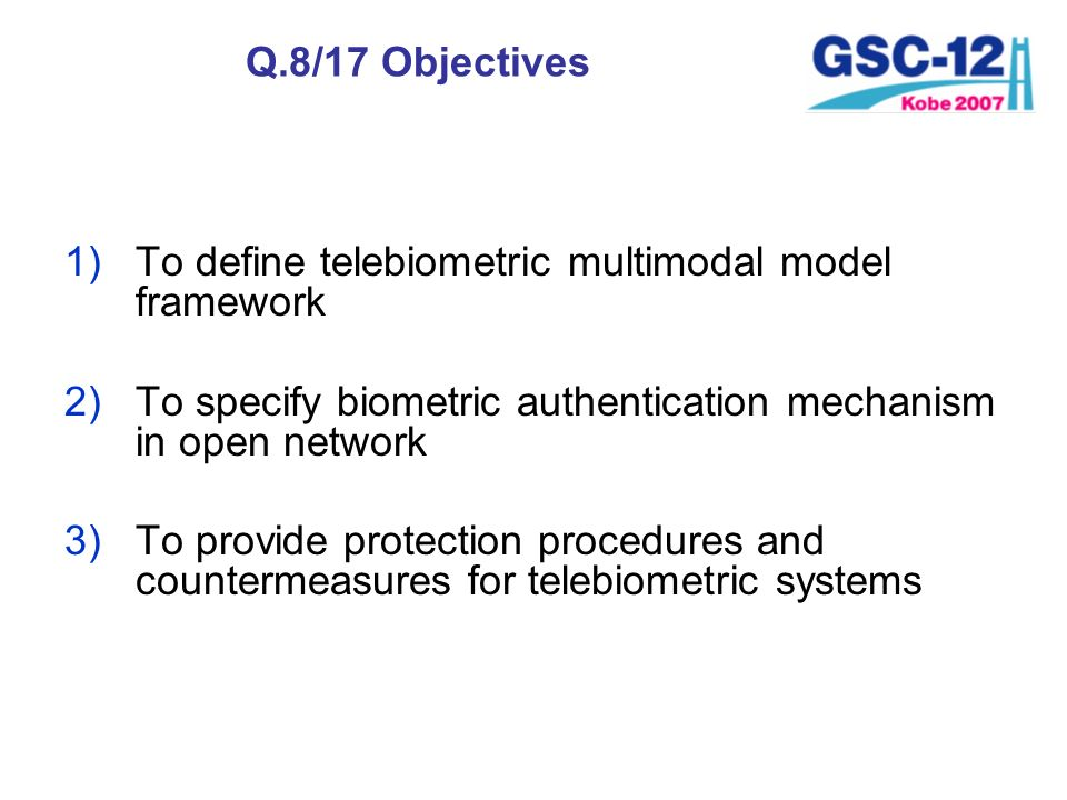 Q.8/17 Objectives 1)To define telebiometric multimodal model framework 2)To specify biometric authentication mechanism in open network 3)To provide pr