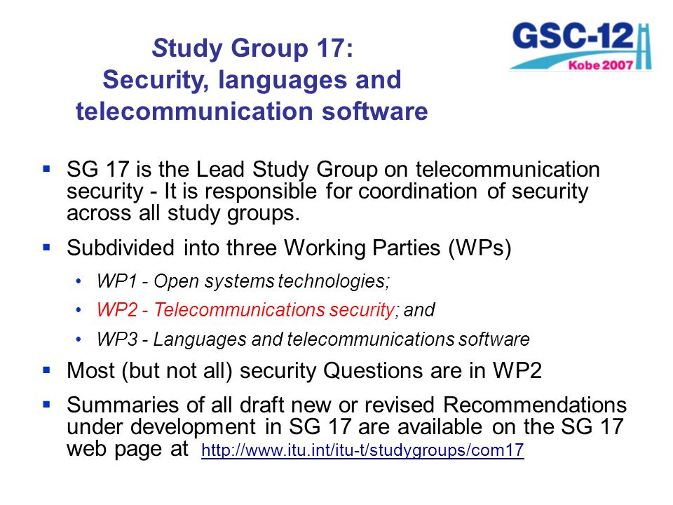 Study Group 17: Security, languages and telecommunication software SG 17 is the Lead Study Group on telecommunication security - It is responsible for
