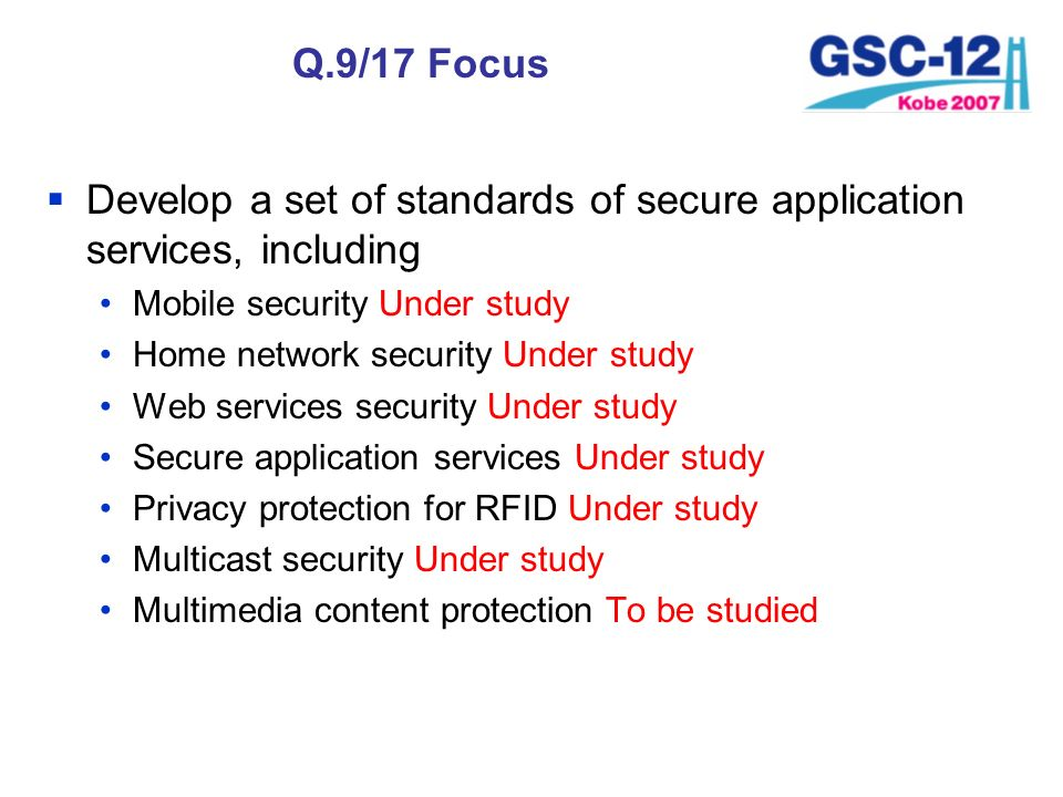 Q.9/17 Focus Develop a set of standards of secure application services, including Mobile security Under study Home network security Under study Web se