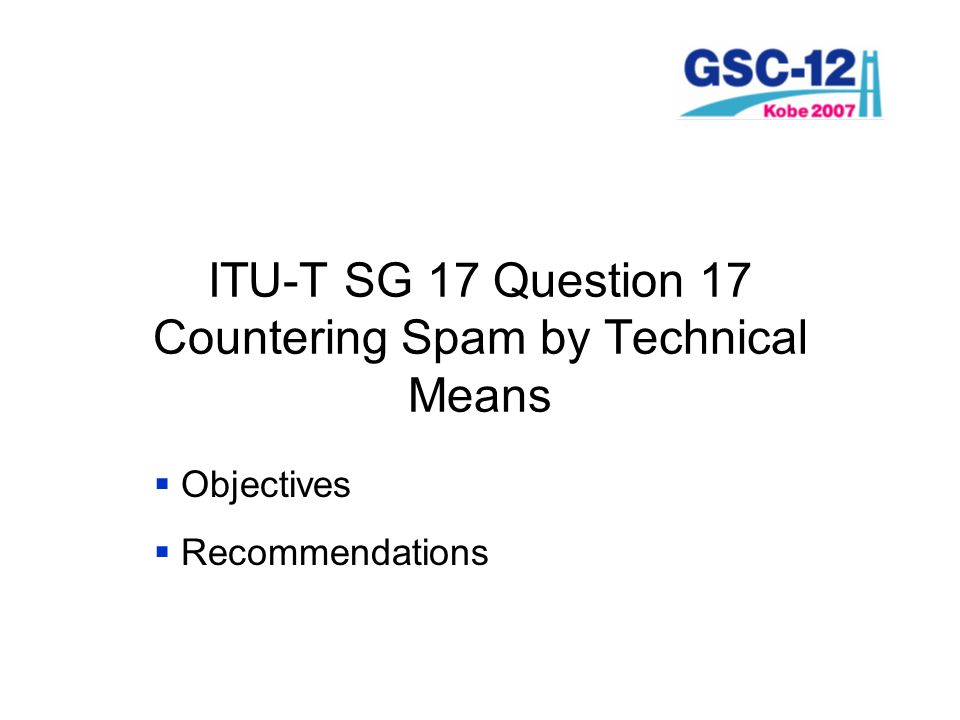 ITU-T SG 17 Question 17 Countering Spam by Technical Means Objectives Recommendations