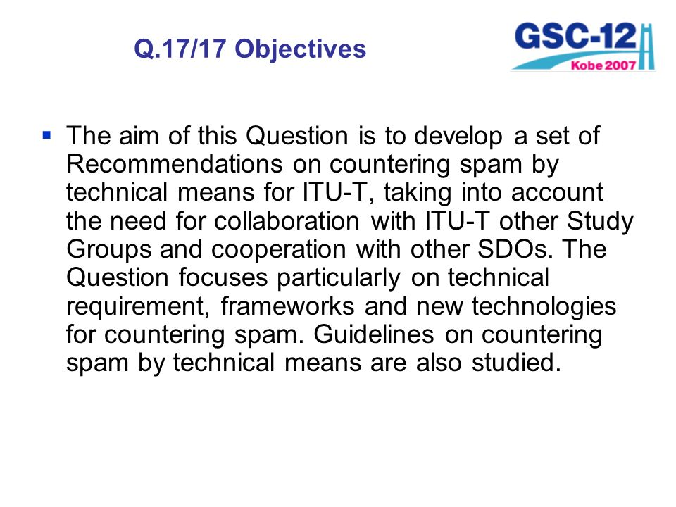 Q.17/17 Objectives The aim of this Question is to develop a set of Recommendations on countering spam by technical means for ITU-T, taking into accoun