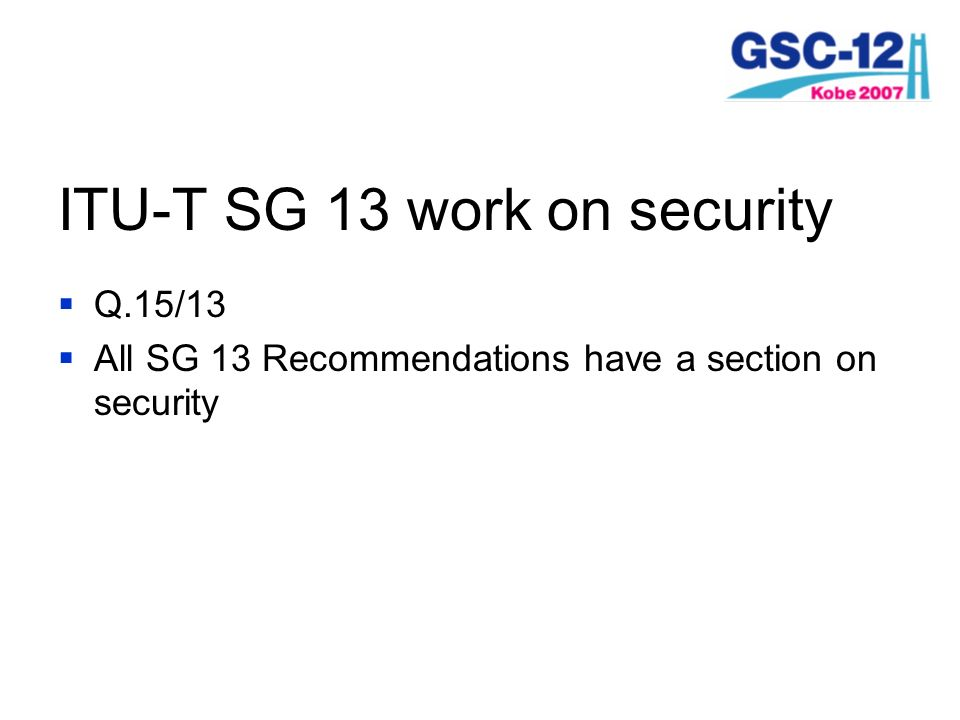 ITU-T SG 13 work on security Q.15/13 All SG 13 Recommendations have a section on security