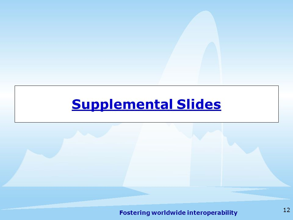 Fostering worldwide interoperability 12 Supplemental Slides