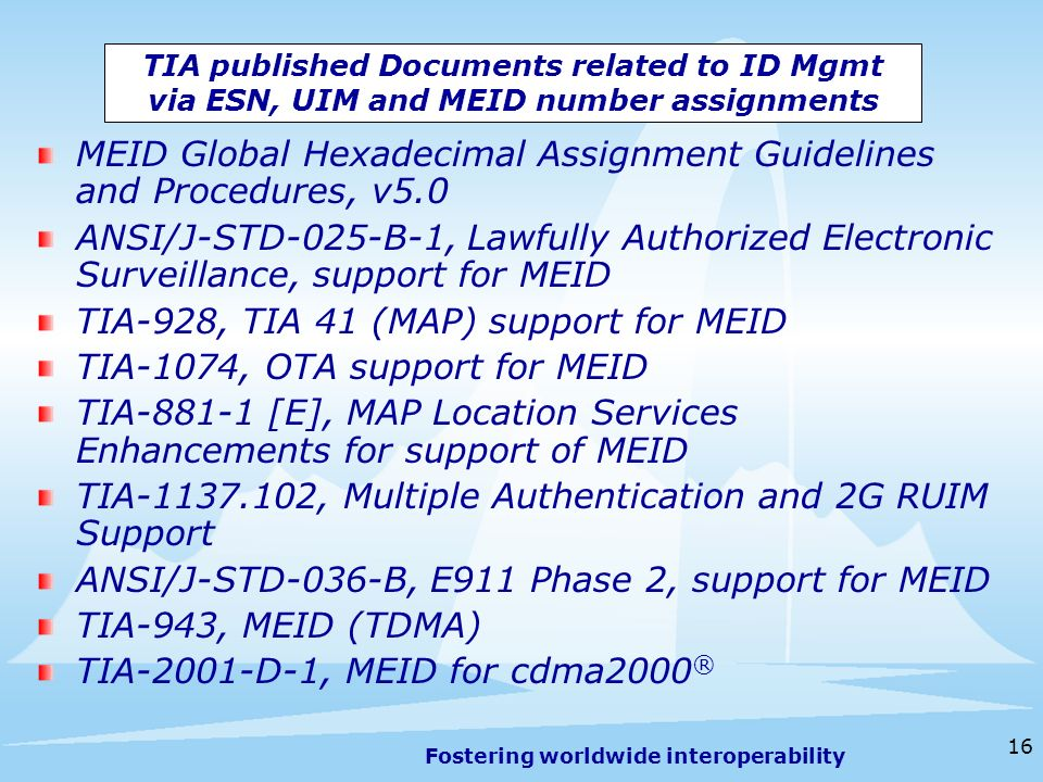Fostering worldwide interoperability 16 TIA published Documents related to ID Mgmt via ESN, UIM and MEID number assignments MEID Global Hexadecimal Assignment Guidelines and Procedures, v5.0 ANSI/J-STD-025-B-1, Lawfully Authorized Electronic Surveillance, support for MEID TIA-928, TIA 41 (MAP) support for MEID TIA-1074, OTA support for MEID TIA [E], MAP Location Services Enhancements for support of MEID TIA , Multiple Authentication and 2G RUIM Support ANSI/J-STD-036-B, E911 Phase 2, support for MEID TIA-943, MEID (TDMA) TIA-2001-D-1, MEID for cdma2000 ®