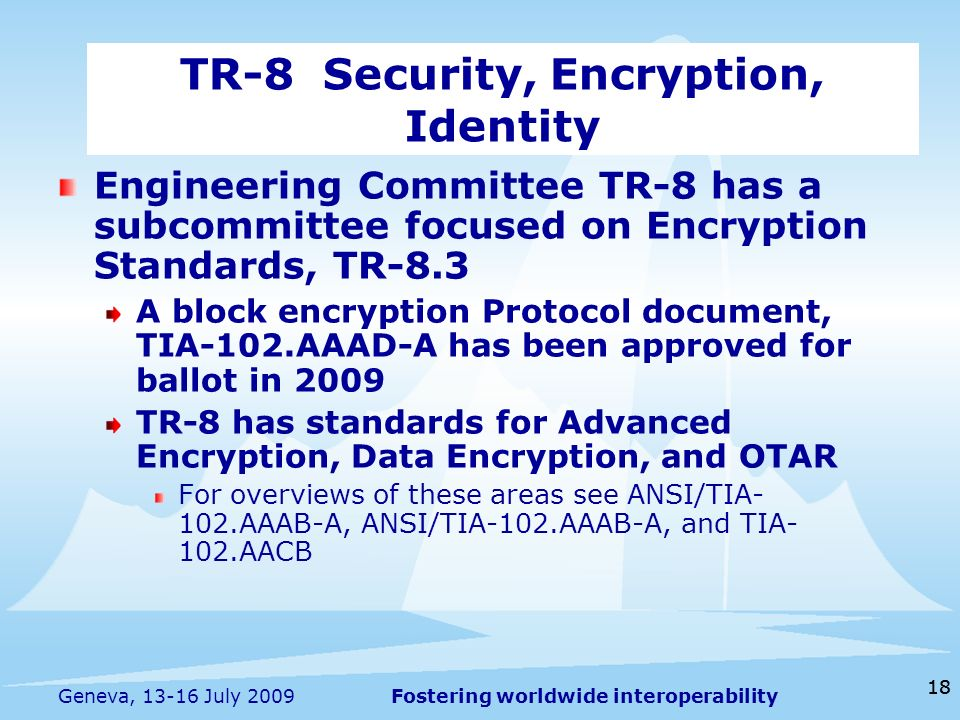 Fostering worldwide interoperability 18 Geneva, July 2009 Engineering Committee TR-8 has a subcommittee focused on Encryption Standards, TR-8.3 A block encryption Protocol document, TIA-102.AAAD-A has been approved for ballot in 2009 TR-8 has standards for Advanced Encryption, Data Encryption, and OTAR For overviews of these areas see ANSI/TIA- 102.AAAB-A, ANSI/TIA-102.AAAB-A, and TIA- 102.AACB TR-8 Security, Encryption, Identity