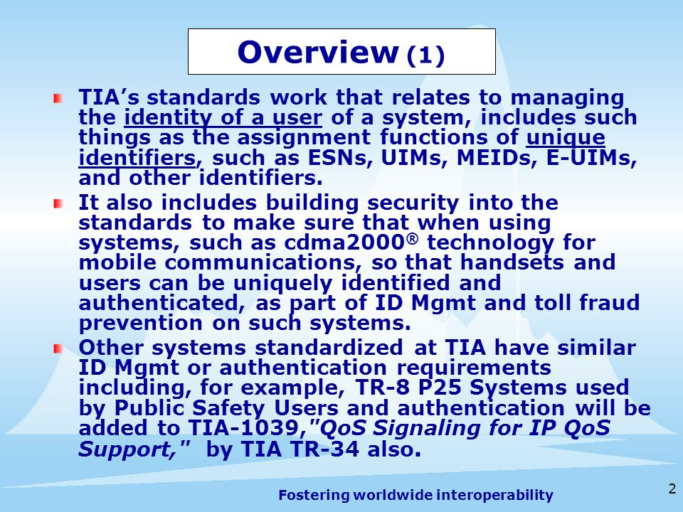 Fostering worldwide interoperability 3 Overview (2) TIA is considering possible work on Equipment Numbering Identifier security (e.g., MEID (IMEI), UIM, ESN) to help manage Identity more securely Consider an International regulatory adoption of common Equipment Numbering Identifier security requirements For information on TIA Numbering Resources see www.tiaonline.org/standards/resources Electronic Serial Number (ESN) Assignment Includes links to Information on UIM and E-UIM Mobile Equipment Identifier (MEID) System Operator Code (SOC) SS7 Translation Type and SubSystem Numbers Assignment Notification Information Repository