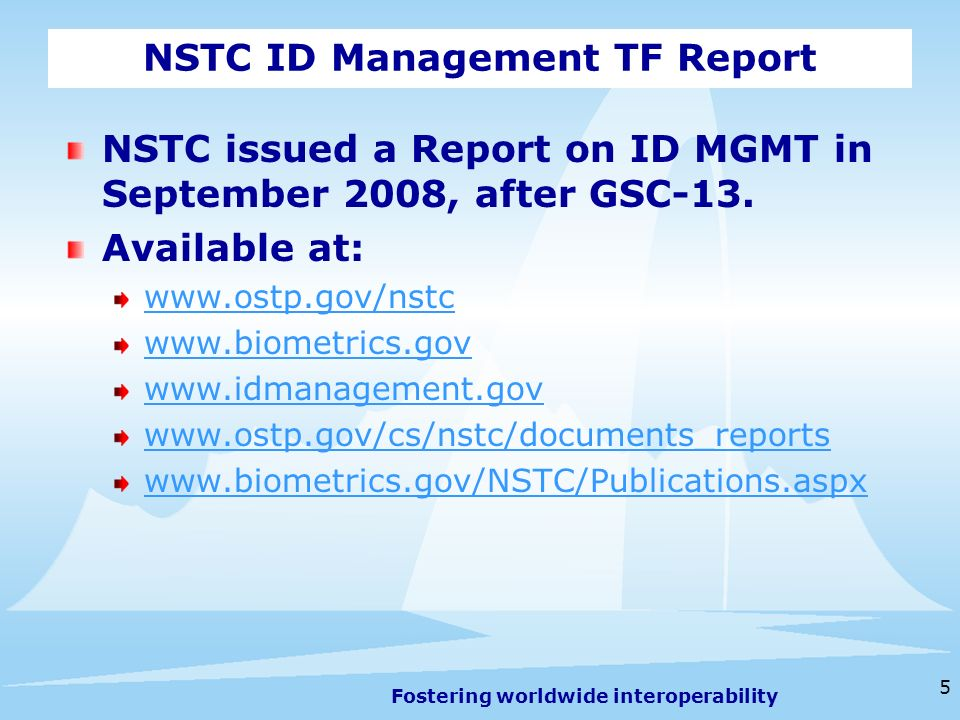 Fostering worldwide interoperability 5 NSTC ID Management TF Report NSTC issued a Report on ID MGMT in September 2008, after GSC-13.