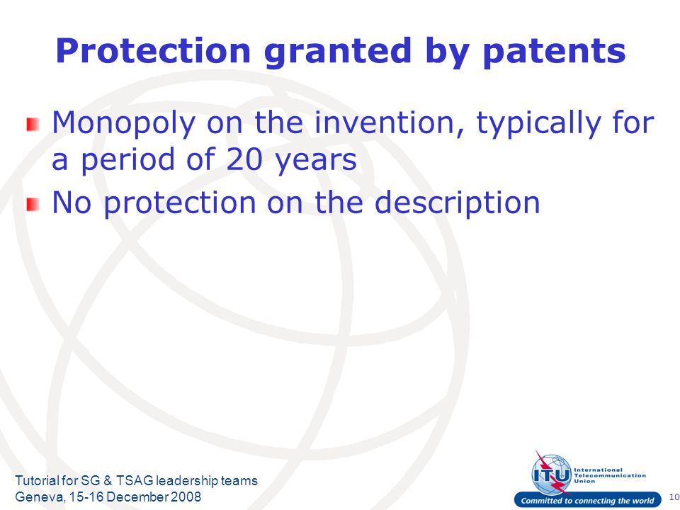 10 Tutorial for SG & TSAG leadership teams Geneva, 15-16 December 2008 Protection granted by patents Monopoly on the invention, typically for a period