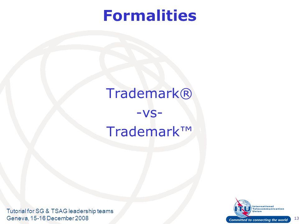 13 Tutorial for SG & TSAG leadership teams Geneva, 15-16 December 2008 Formalities Trademark® -vs- Trademark