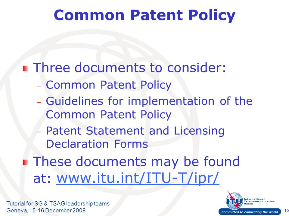 16 Tutorial for SG & TSAG leadership teams Geneva, 15-16 December 2008 Common Patent Policy Three documents to consider: – Common Patent Policy – Guid