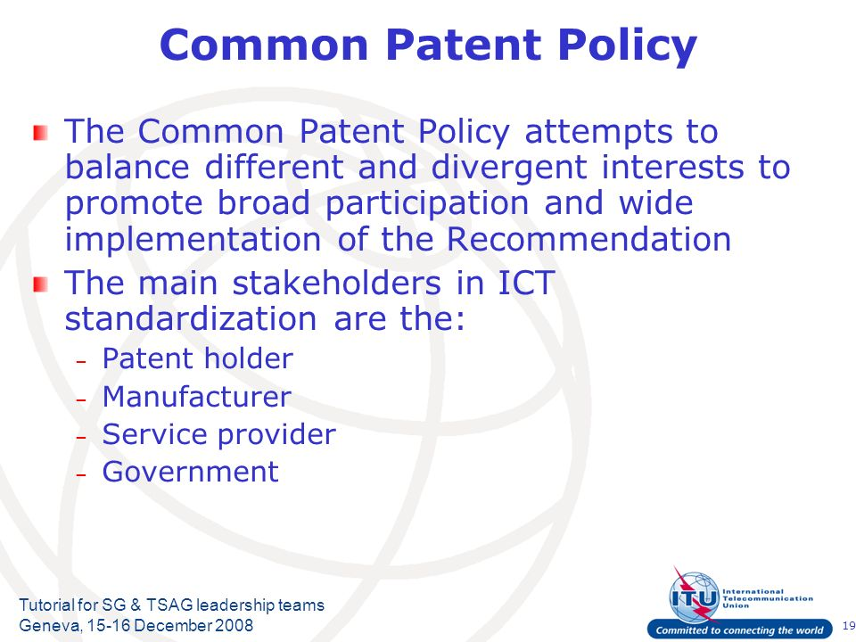 19 Tutorial for SG & TSAG leadership teams Geneva, 15-16 December 2008 Common Patent Policy The Common Patent Policy attempts to balance different and