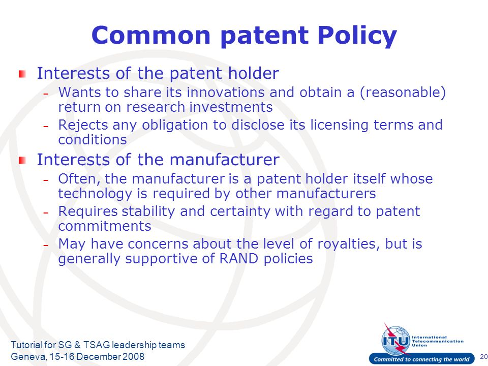 20 Tutorial for SG & TSAG leadership teams Geneva, 15-16 December 2008 Common patent Policy Interests of the patent holder – Wants to share its innova