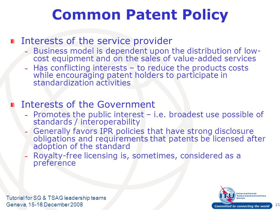 21 Tutorial for SG & TSAG leadership teams Geneva, 15-16 December 2008 Common Patent Policy Interests of the service provider – Business model is depe