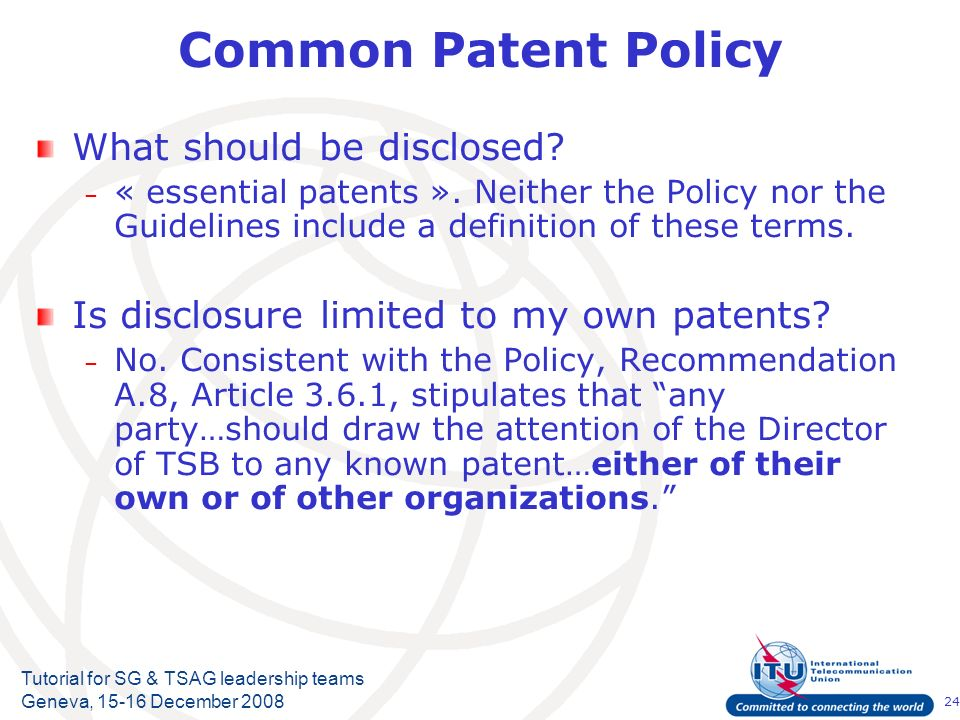 24 Tutorial for SG & TSAG leadership teams Geneva, 15-16 December 2008 Common Patent Policy What should be disclosed? – « essential patents ». Neither
