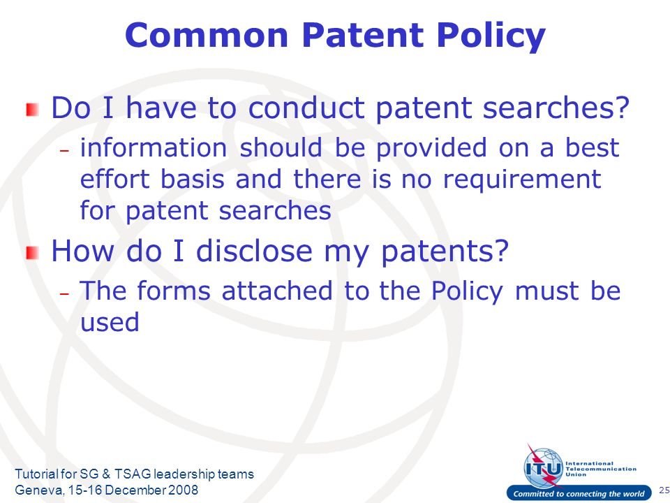 25 Tutorial for SG & TSAG leadership teams Geneva, 15-16 December 2008 Common Patent Policy Do I have to conduct patent searches? – information should