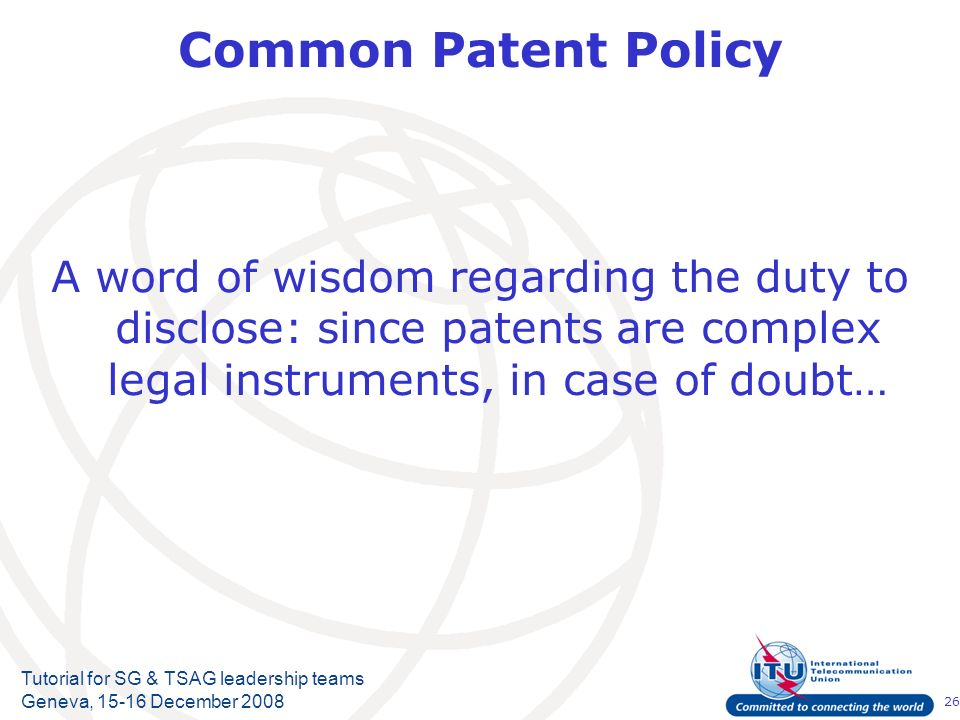 26 Tutorial for SG & TSAG leadership teams Geneva, 15-16 December 2008 Common Patent Policy A word of wisdom regarding the duty to disclose: since pat