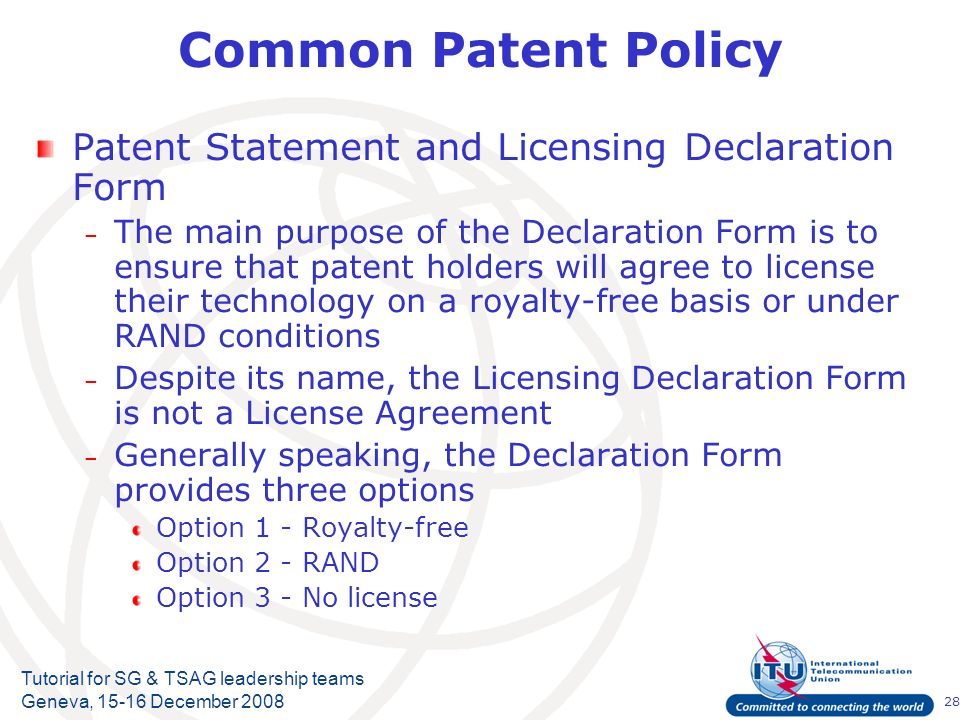 28 Tutorial for SG & TSAG leadership teams Geneva, 15-16 December 2008 Common Patent Policy Patent Statement and Licensing Declaration Form – The main