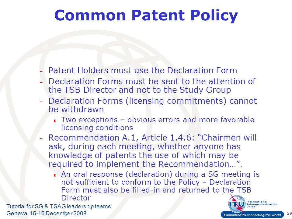 29 Tutorial for SG & TSAG leadership teams Geneva, 15-16 December 2008 Common Patent Policy – Patent Holders must use the Declaration Form – Declarati
