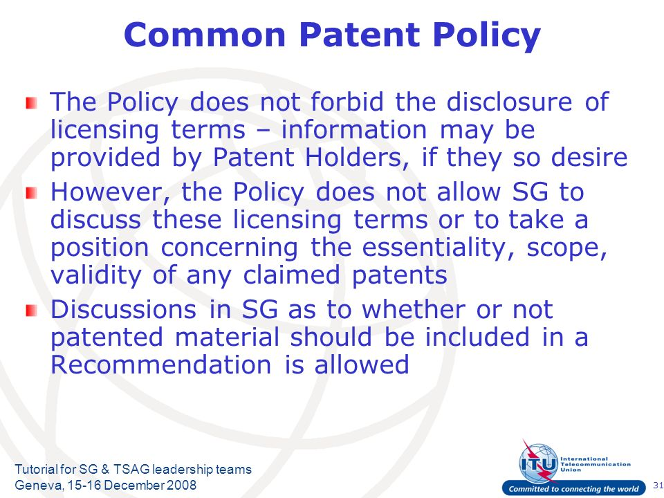 31 Tutorial for SG & TSAG leadership teams Geneva, 15-16 December 2008 Common Patent Policy The Policy does not forbid the disclosure of licensing ter