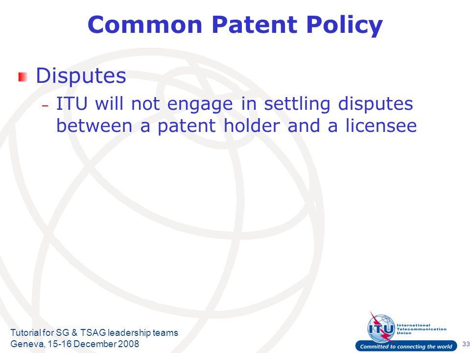 33 Tutorial for SG & TSAG leadership teams Geneva, 15-16 December 2008 Common Patent Policy Disputes – ITU will not engage in settling disputes betwee