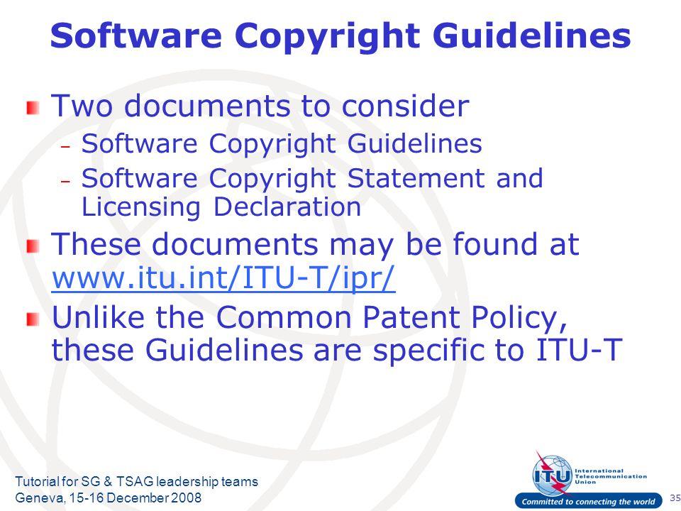 35 Tutorial for SG & TSAG leadership teams Geneva, 15-16 December 2008 Software Copyright Guidelines Two documents to consider – Software Copyright Gu