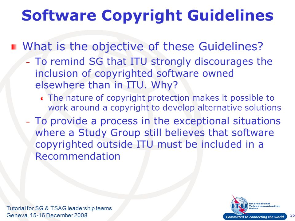 36 Tutorial for SG & TSAG leadership teams Geneva, 15-16 December 2008 Software Copyright Guidelines What is the objective of these Guidelines? – To r