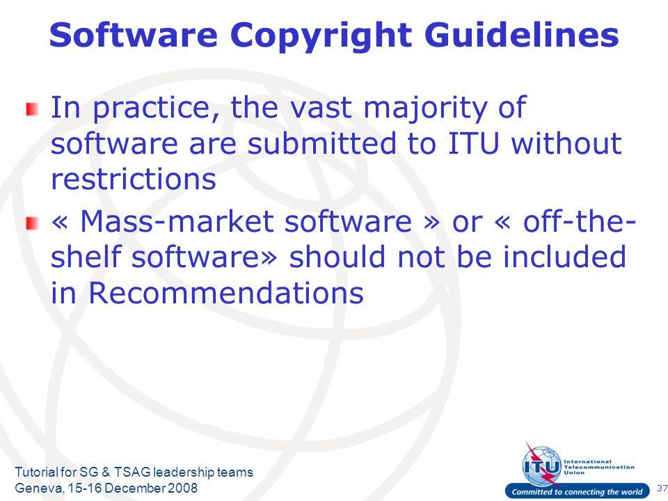 37 Tutorial for SG & TSAG leadership teams Geneva, 15-16 December 2008 Software Copyright Guidelines In practice, the vast majority of software are su