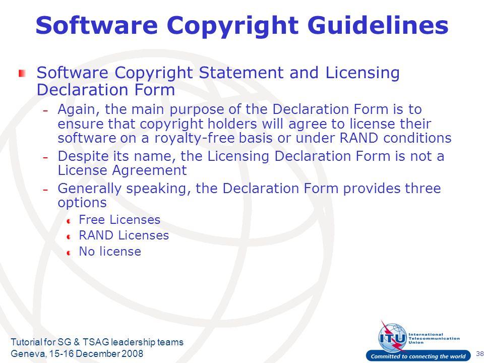 38 Tutorial for SG & TSAG leadership teams Geneva, 15-16 December 2008 Software Copyright Guidelines Software Copyright Statement and Licensing Declar