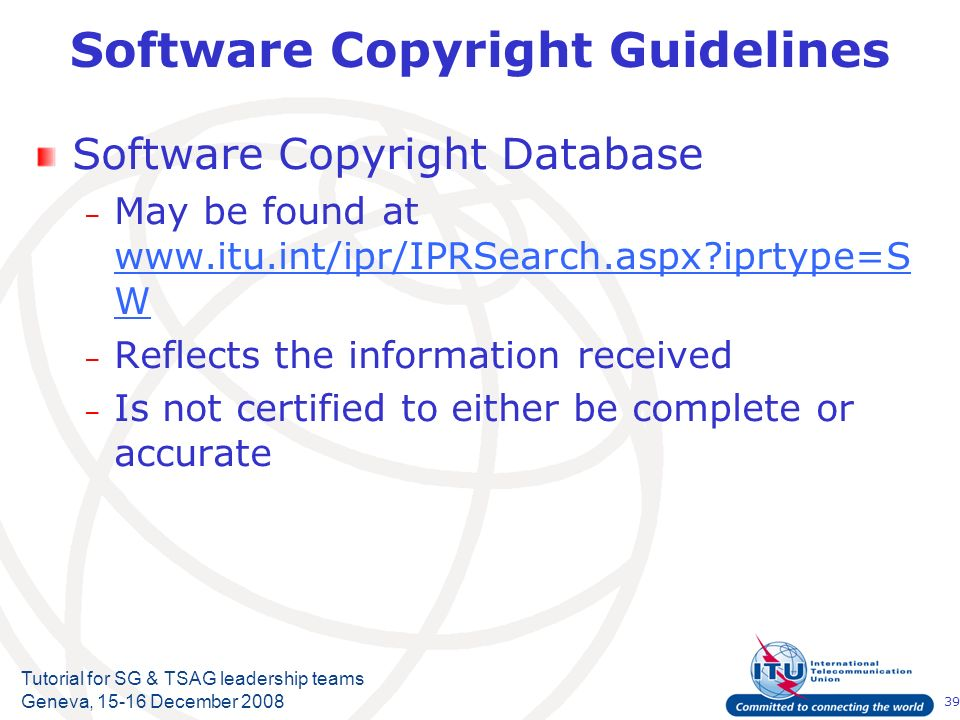 39 Tutorial for SG & TSAG leadership teams Geneva, 15-16 December 2008 Software Copyright Guidelines Software Copyright Database – May be found at www