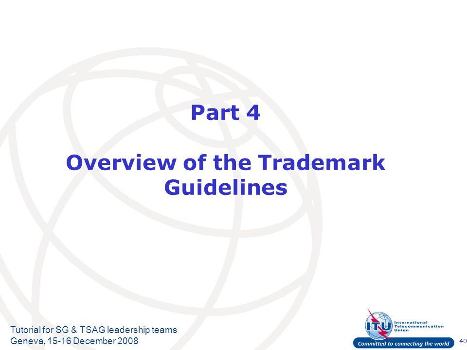 40 Tutorial for SG & TSAG leadership teams Geneva, 15-16 December 2008 Part 4 Overview of the Trademark Guidelines