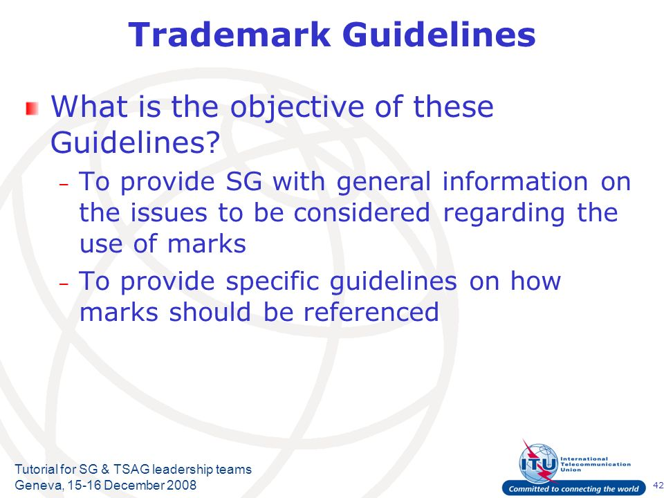 42 Tutorial for SG & TSAG leadership teams Geneva, 15-16 December 2008 Trademark Guidelines What is the objective of these Guidelines? – To provide SG