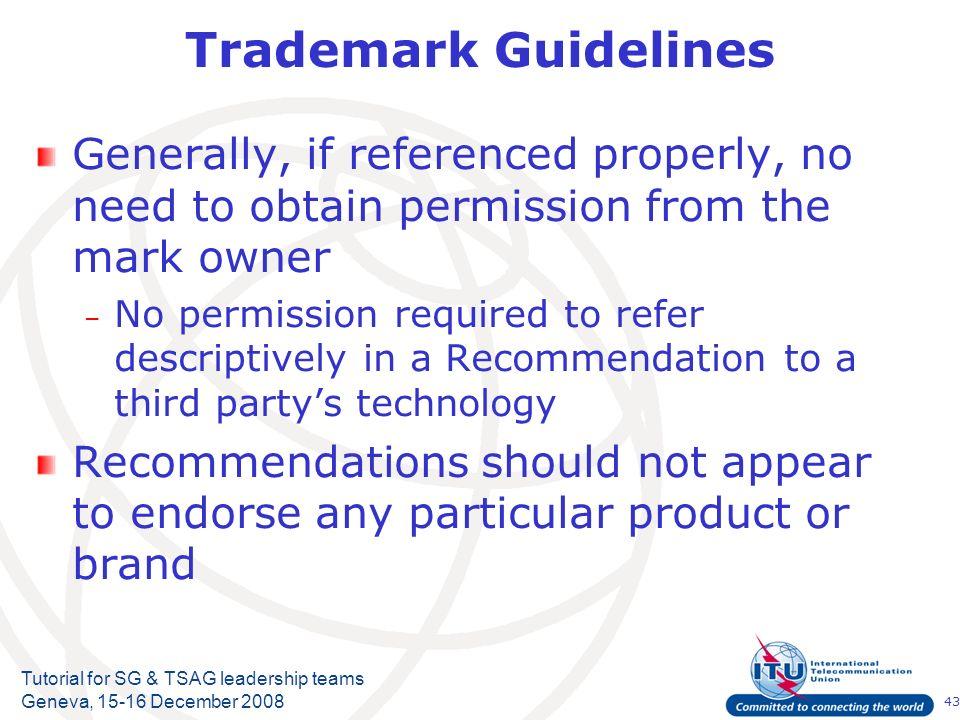 43 Tutorial for SG & TSAG leadership teams Geneva, 15-16 December 2008 Trademark Guidelines Generally, if referenced properly, no need to obtain permi