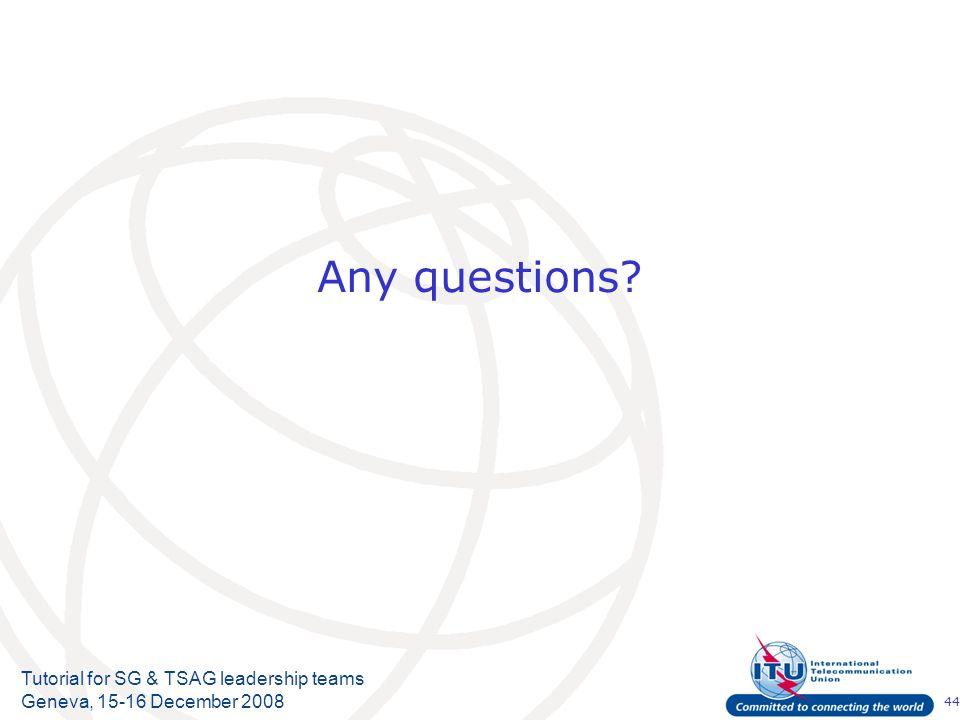 44 Tutorial for SG & TSAG leadership teams Geneva, 15-16 December 2008 Any questions?