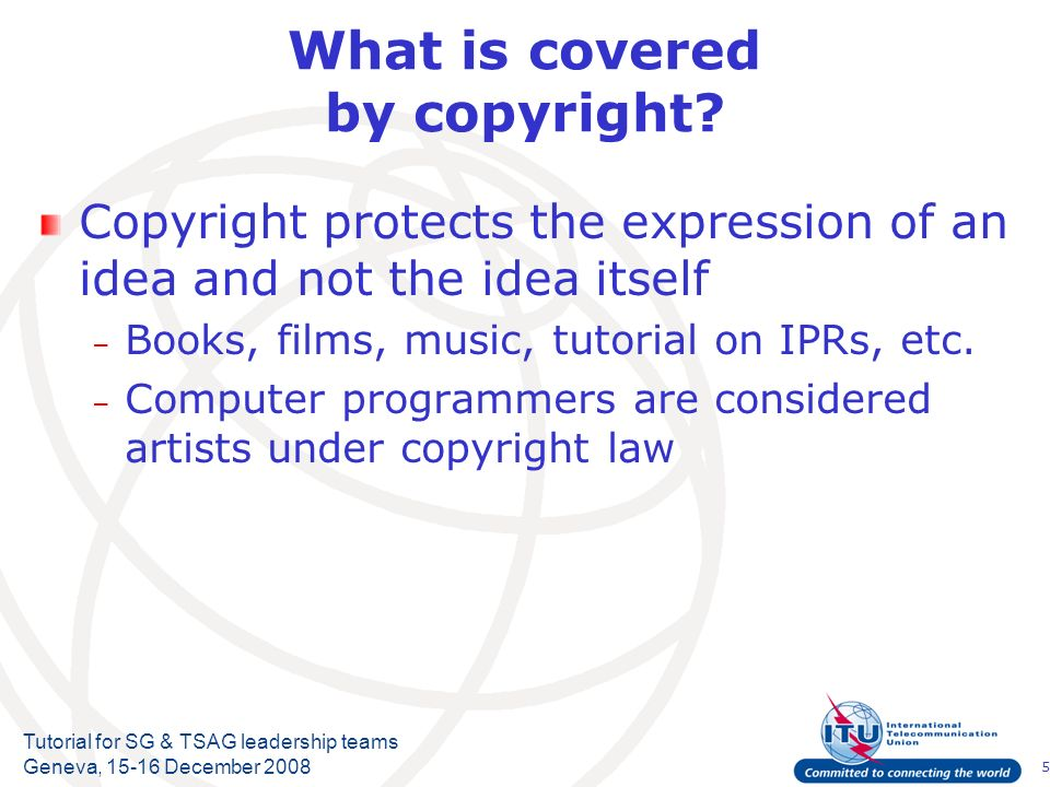 5 Tutorial for SG & TSAG leadership teams Geneva, 15-16 December 2008 What is covered by copyright? Copyright protects the expression of an idea and n