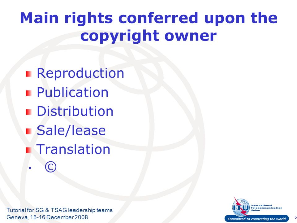 6 Tutorial for SG & TSAG leadership teams Geneva, 15-16 December 2008 Main rights conferred upon the copyright owner Reproduction Publication Distribu
