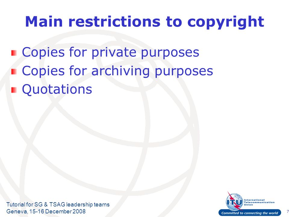7 Tutorial for SG & TSAG leadership teams Geneva, 15-16 December 2008 Main restrictions to copyright Copies for private purposes Copies for archiving