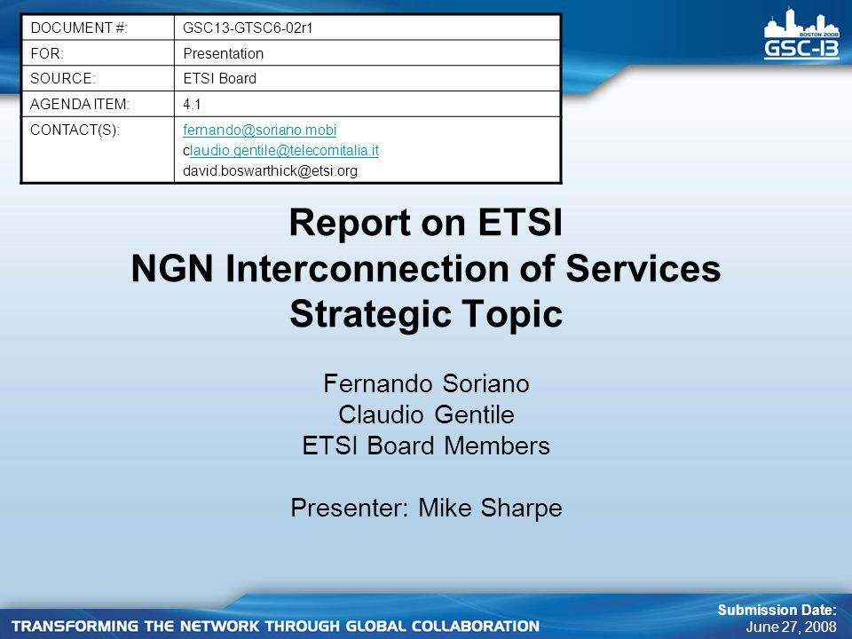 Report on ETSI NGN Interconnection of Services Strategic Topic DOCUMENT #:GSC13-GTSC6-02r1 FOR:Presentation SOURCE:ETSI Board AGENDA ITEM:4.1 CONTACT(S):fernando@soriano.mobi claudio.gentile@telecomitalia.itlaudio.gentile@telecomitalia.it david.boswarthick@etsi.org Submission Date: June 27, 2008 Fernando Soriano Claudio Gentile ETSI Board Members Presenter: Mike Sharpe