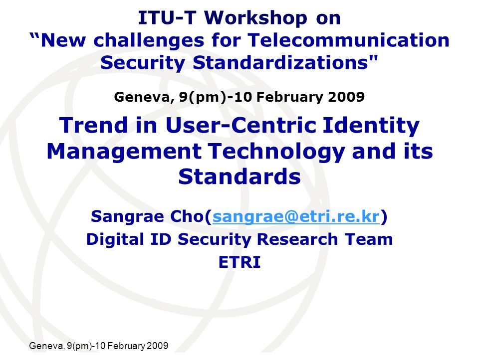 International Telecommunication Union Geneva, 9(pm)-10 February 2009 Trend in User-Centric Identity Management Technology and its Standards Sangrae Cho(sangrae@etri.re.kr)sangrae@etri.re.kr Digital ID Security Research Team ETRI ITU-T Workshop on New challenges for Telecommunication Security Standardizations Geneva, 9(pm)-10 February 2009