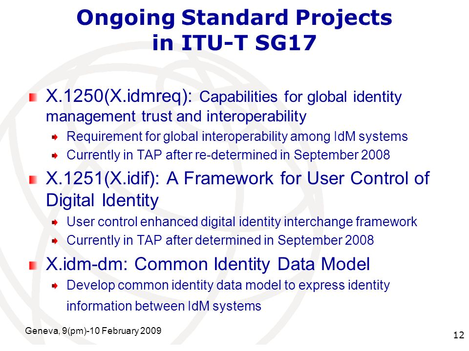 International Telecommunication Union Ongoing Standard Projects in ITU-T SG17 X.1250(X.idmreq): Capabilities for global identity management trust and interoperability Requirement for global interoperability among IdM systems Currently in TAP after re-determined in September 2008 X.1251(X.idif): A Framework for User Control of Digital Identity User control enhanced digital identity interchange framework Currently in TAP after determined in September 2008 X.idm-dm: Common Identity Data Model Develop common identity data model to express identity information between IdM systems Geneva, 9(pm)-10 February 2009 12