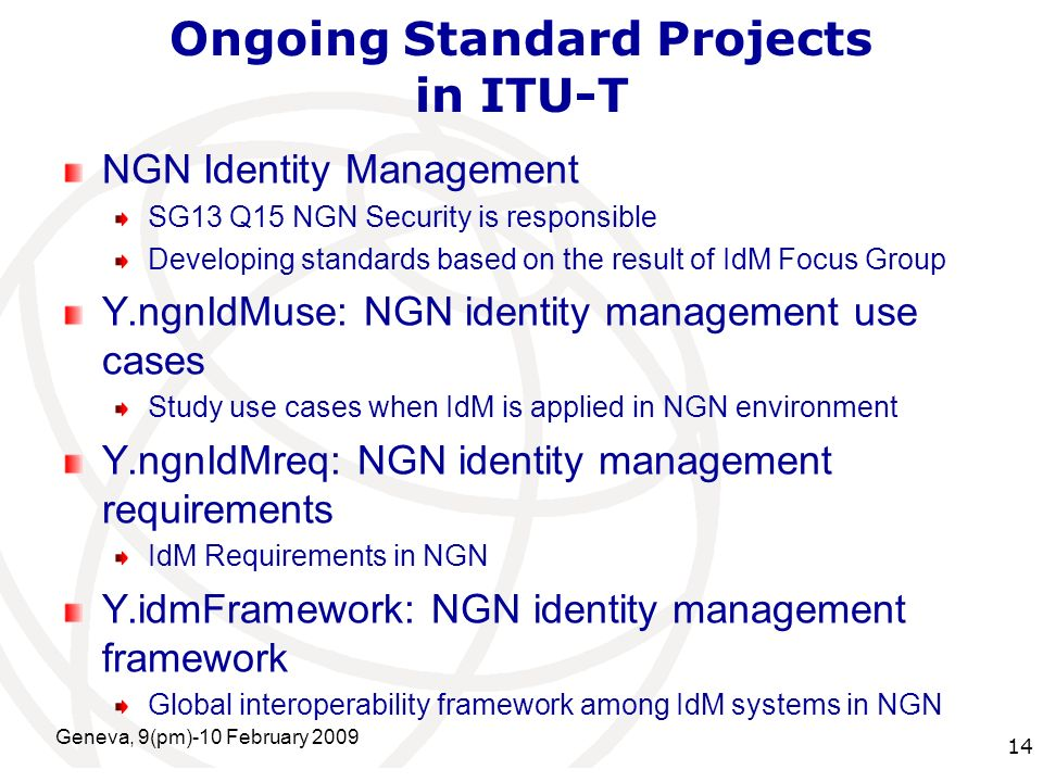 International Telecommunication Union Ongoing Standard Projects in ITU-T NGN Identity Management SG13 Q15 NGN Security is responsible Developing standards based on the result of IdM Focus Group Y.ngnIdMuse: NGN identity management use cases Study use cases when IdM is applied in NGN environment Y.ngnIdMreq: NGN identity management requirements IdM Requirements in NGN Y.idmFramework: NGN identity management framework Global interoperability framework among IdM systems in NGN Geneva, 9(pm)-10 February 2009 14