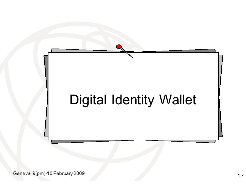 International Telecommunication Union Geneva, 9(pm)-10 February 2009 17 Digital Identity Wallet