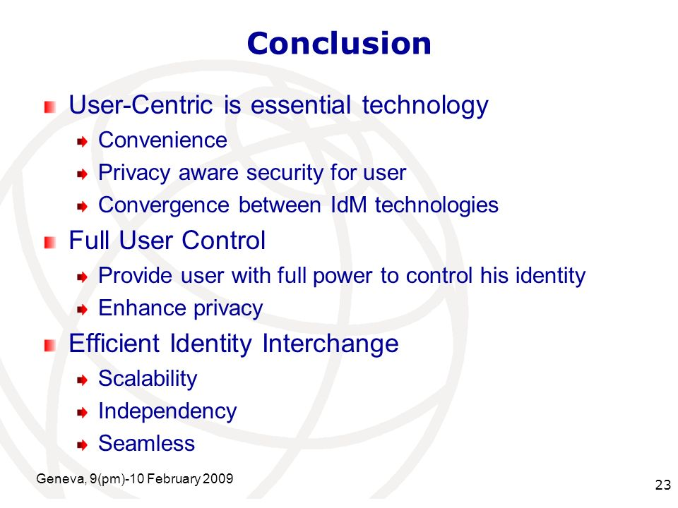 International Telecommunication Union Conclusion User-Centric is essential technology Convenience Privacy aware security for user Convergence between IdM technologies Full User Control Provide user with full power to control his identity Enhance privacy Efficient Identity Interchange Scalability Independency Seamless Geneva, 9(pm)-10 February 2009 23