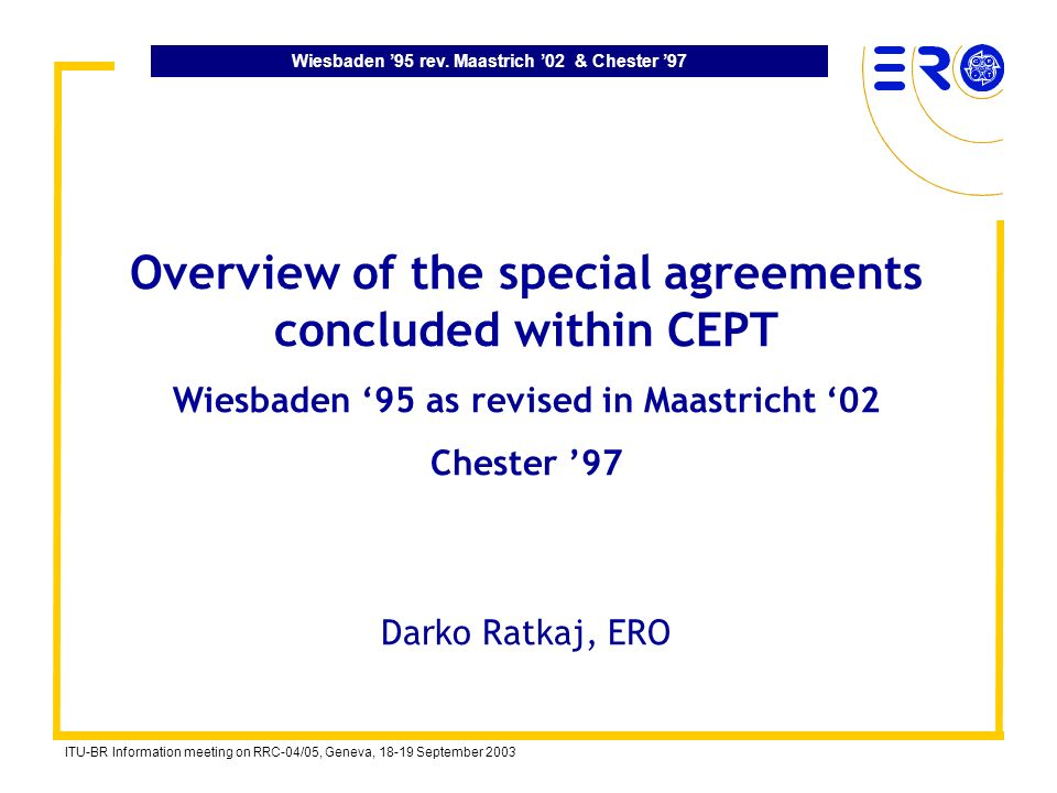 Wiesbaden 95 rev. Maastrich 02 & Chester 97 ITU-BR Information meeting on RRC-04/05, Geneva, 18-19 September 2003 Overview of the special agreements c