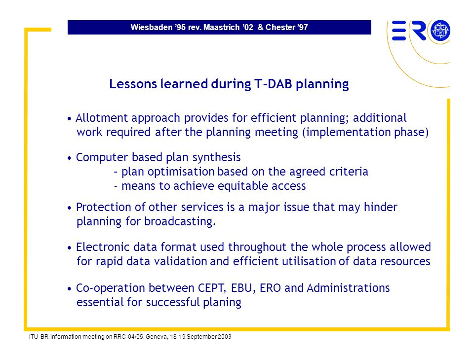 Wiesbaden 95 rev. Maastrich 02 & Chester 97 ITU-BR Information meeting on RRC-04/05, Geneva, 18-19 September 2003 Lessons learned during T-DAB plannin