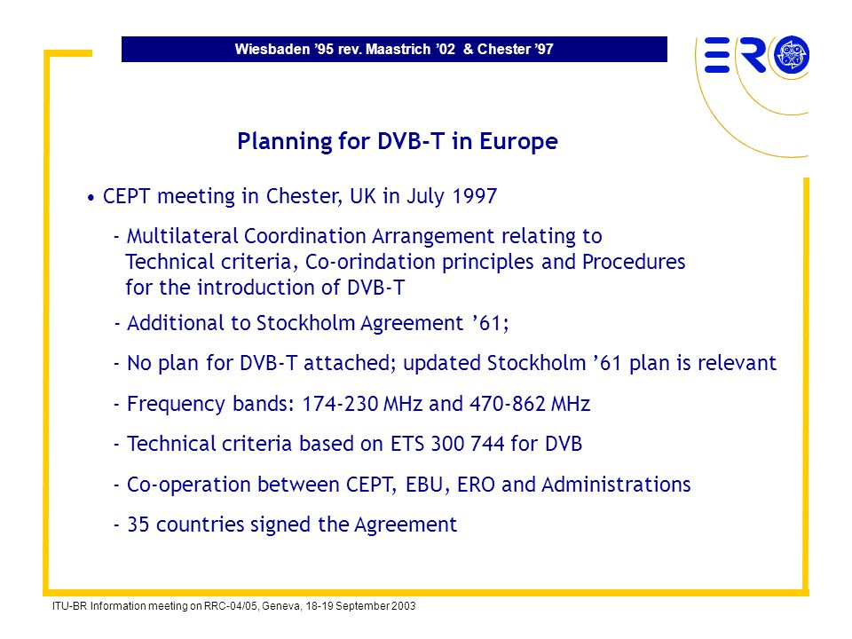 Wiesbaden 95 rev. Maastrich 02 & Chester 97 ITU-BR Information meeting on RRC-04/05, Geneva, 18-19 September 2003 Planning for DVB-T in Europe - Multi