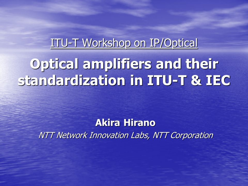 ITU-T Workshop on IP/Optical Optical amplifiers and their standardization in ITU-T & IEC Akira Hirano NTT Network Innovation Labs, NTT Corporation