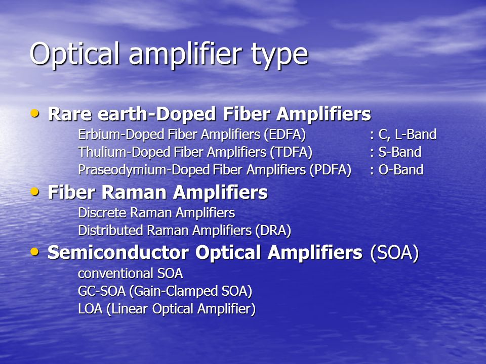 Optical amplifier type Rare earth-Doped Fiber Amplifiers Rare earth-Doped Fiber Amplifiers Erbium-Doped Fiber Amplifiers (EDFA): C, L-Band Thulium-Doped Fiber Amplifiers (TDFA): S-Band Praseodymium-Doped Fiber Amplifiers (PDFA): O-Band Fiber Raman Amplifiers Fiber Raman Amplifiers Discrete Raman Amplifiers Distributed Raman Amplifiers (DRA) Semiconductor Optical Amplifiers (SOA) Semiconductor Optical Amplifiers (SOA) conventional SOA GC-SOA (Gain-Clamped SOA) LOA (Linear Optical Amplifier)