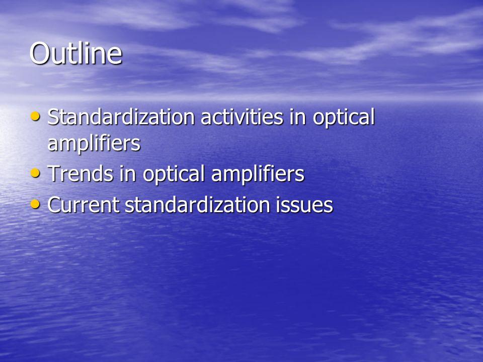 Outline Standardization activities in optical amplifiers Standardization activities in optical amplifiers Trends in optical amplifiers Trends in optical amplifiers Current standardization issues Current standardization issues